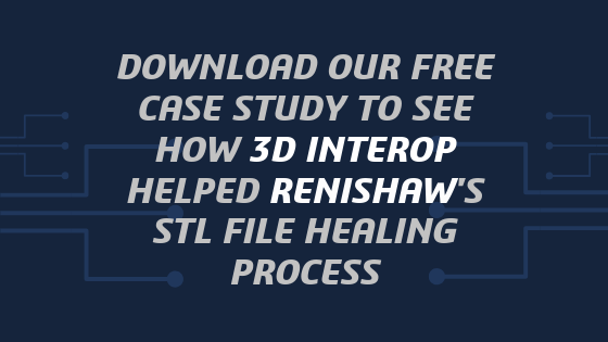 DOWNLOAD FREE CASE STUDY TO SEE HOW 3D INTEROP HELPED RENISHAWS STL FILE HEALING PROCESS (1)